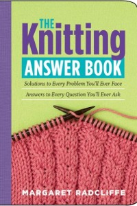 The Knitting Answer Book: Solutions to Every Problem You'll Ever Face, Answers to Every Question You'll Ever Ask by Margaret Radcliffe