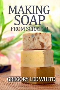 Making Soap From Scratch: How to Make Handmade Soap - A Beginners Guide and Beyond by Gregory Lee White