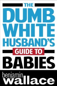 The Dumb White Husband's Guide to Babies by Benjamin Wallace