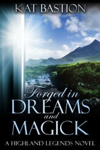 Forged in Dreams and Magick (Highland Legends, Book 1) by Kat Bastion