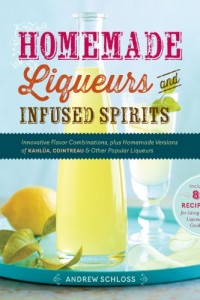 Homemade Liqueurs and Infused Spirits: Innovative Flavor Combinations, Plus Homemade Versions of Kahlúa, Cointreau, and Other Popular Liqueurs by Andrew Schloss