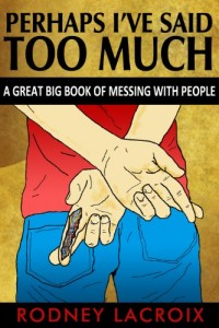 Bargain eBook Hunter: We Hunt for FREE & Bargain eBooks So You Don't Have To! -- A HotZippy Website: Today's Readers for Tomorrow's Bestsellers! © -- Bargain eBook Hunter proudly presents: Perhaps I've Said Too Much (A Great Big Book of Messing With People) by Rodney Lacroix!