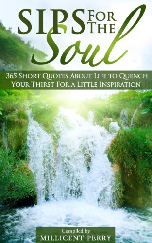Bargain eBook Hunter: We Hunt for Free & Bargain eBooks So You Don't Have To! -- A HotZippy Website: Today's Readers for Tomorrow's Bestsellers! © -- Bargain eBook Hunter proudly presents: Sips for the Soul: 365 Short Quotes About Life to Quench Your Thirst For a Little Inspiration by Millicent Perry!