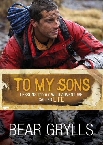 Bargain eBook Hunter: We Hunt for Free & Bargain eBooks So You Don't Have To! -- A HotZippy Website: Today's Readers for Tomorrow's Bestsellers! © -- Bargain eBook Hunter proudly presents: To My Sons: Lessons for the Wild Adventure Called Life by Bear Grylls!