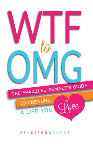 Bargain eBook Hunter: We Hunt for Free & Bargain eBooks So You Don't Have To! -- A HotZippy Website: Today's Readers for Tomorrow's Bestsellers! © -- Bargain eBook Hunter proudly presents: WTF to OMG: The Frazzled Female's Guide to Creating a Life You Love by Jennifer Sparks!