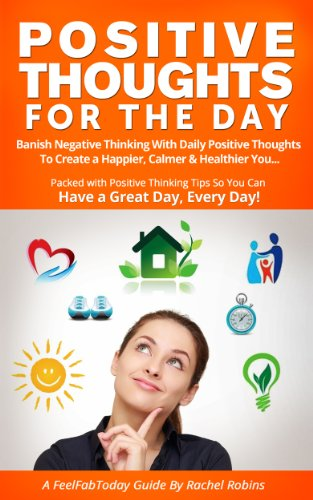Bargain eBook Hunter: We Hunt for Free & Bargain eBooks So You Don't Have To! -- A HotZippy Website: Today's Readers for Tomorrow's Bestsellers! © -- Bargain eBook Hunter proudly presents: Positive Thoughts For The Day: Banish Negative Thinking with Daily Positive Thoughts to Create a Happier, Calmer & Healthier you. Have a Great Day, Every Day! (FeelFabToday Guides) by Rachel Robins!