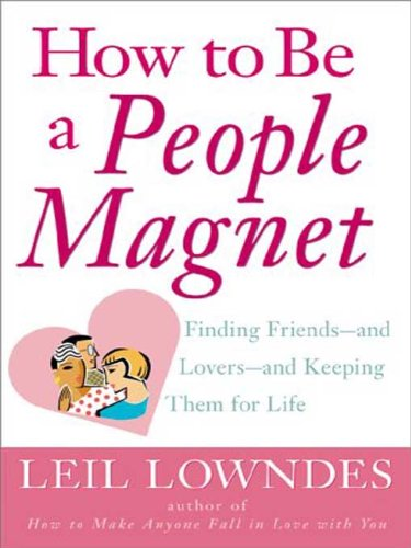 How to Be a People Magnet : Finding Friends--and Lovers--and Keeping Them for Life by Leil Lowndes
