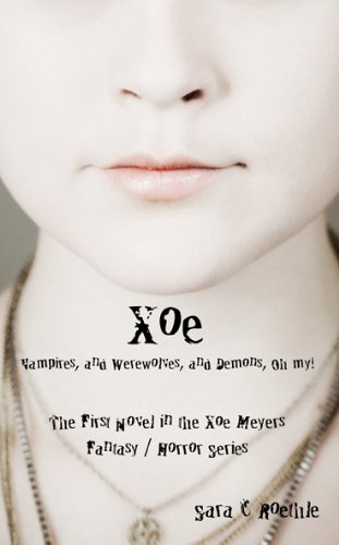Xoe: or Vampires, and Werewolves, and Demons, oh my! ... by Sara C. Roethle