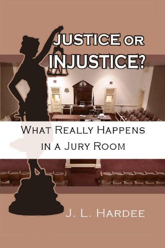 Justice or Injustice? What Really Happens In A Jury Room by J.L. Hardee