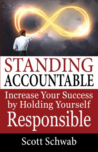 Standing Accountable: Increase Your Success by Holding Yourself Responsible by Scott Schwab