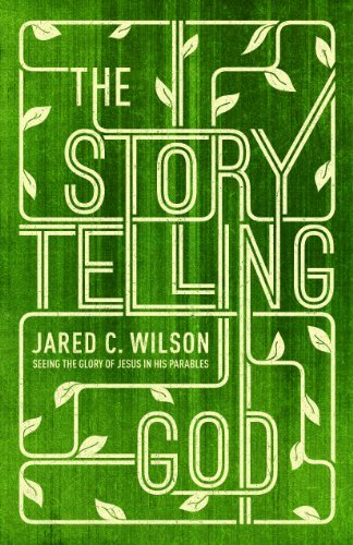 The Storytelling God: Seeing the Glory of Jesus in His Parables by Jared C. Wilson