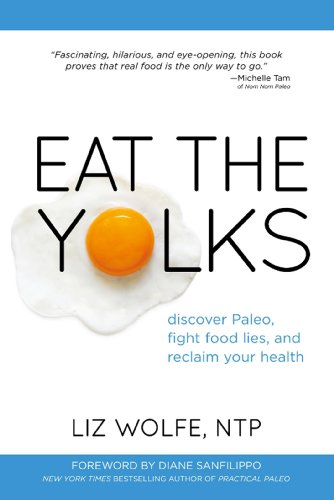 Eat the Yolks: Discover Paleo, fight food lies, and reclaim your health by Liz Wolfe