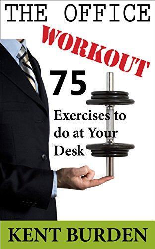 The Office Workout: 75 Exercises to do at Your Desk by Kent Burden