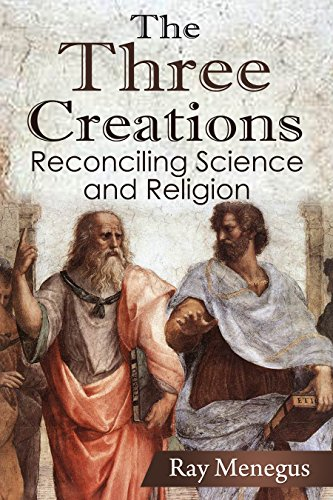 The Three Creations: Reconciling Science and Religion by Ray Menegus