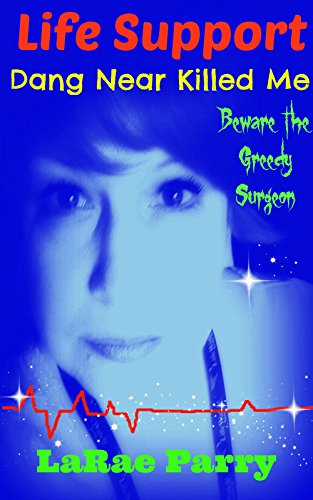 Life Support Dang Near Killed Me: Beware the Greedy Surgeon by LaRae Parry
