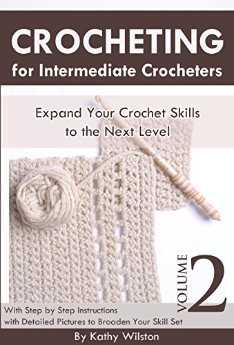 Crochet for Intermediate Crocheters: Expand Your Crocheting Skills to the Next Level with Step by Step Instructions with Detailed Pictures to Broaden Your ... 2 ( Knitting, Patterns ) (How to Crochet) by Kathy Wilston