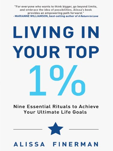 Living in Your Top 1%: Nine Essential Rituals to Achieve Your Ultimate Life Goals by Alissa Finerman