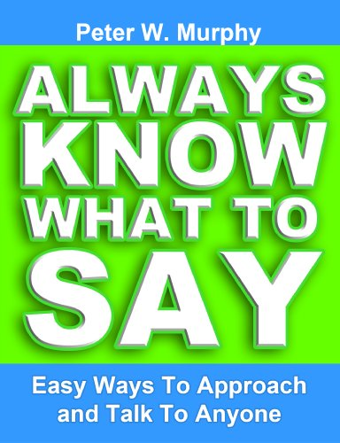 Always Know What To Say - Easy Ways To Approach And Talk To Anyone by Peter W. Murphy
