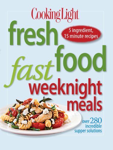 Cooking Light Fresh Food Fast Weeknight Meals: Over 280 Incredible Supper Solutions by Editors of Cooking Light Magazine