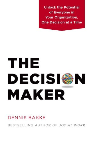 The Decision Maker: Unlock the Potential of Everyone in Your Organization, One Decision at a Time by Dennis Bakke