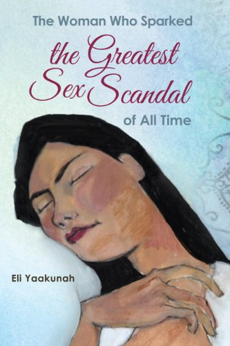 The Woman Who Sparked the Greatest Sex Scandal of All Time: (Complete and Unabridged) by Eli Yaakunah