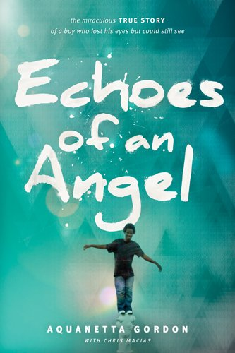 Echoes of an Angel: The Miraculous True Story of a Boy Who Lost His Eyes but Could Still See by Aquanetta Gordon