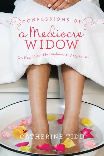 Confessions of a Mediocre Widow: Or, How I Lost My Husband and My Sanity by Catherine Tidd