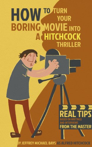 How to Turn Your Boring Movie into a Hitchcock Thriller by Jeffrey Michael Bays