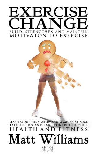 EXERCISE CHANGE: Build, Strengthen & Maintain Motivation to Exercise by Matt Williams