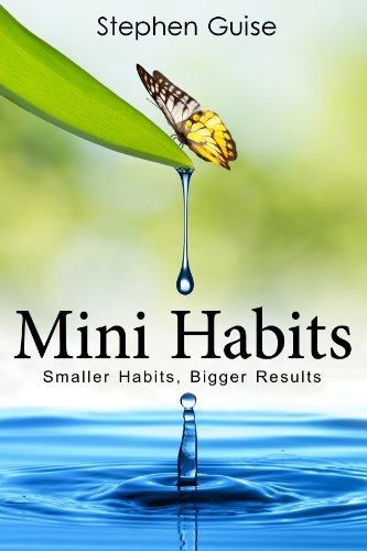Mini Habits: Smaller Habits, Bigger Results by Stephen Guise