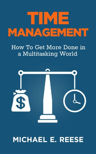 Time Management: How To Get More Done in a Multitasking World by Michael E. Reese