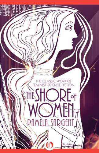 The Shore of Women: The Classic Work of Feminist Science Fiction by Pamela Sargent