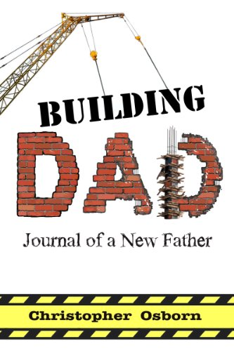 Building Dad: Journal Of A New Father by Chris Osborn