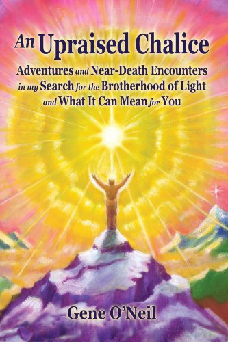 An Upraised Chalice: Adventures and Near-Death Adventures and Near-Death Encounters in my Search for the Brotherhood of Light - and What It Can Mean for You by Gene O'Neil