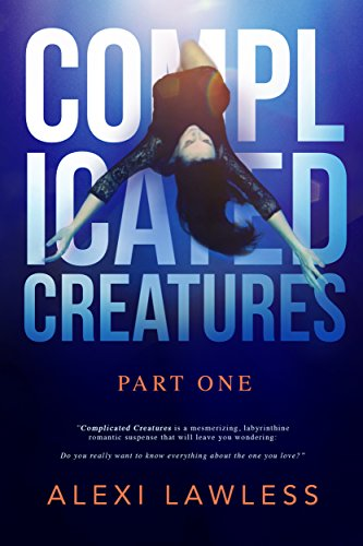 Complicated Creatures: Part One in a Romantic Suspense Series by Alexi Lawless