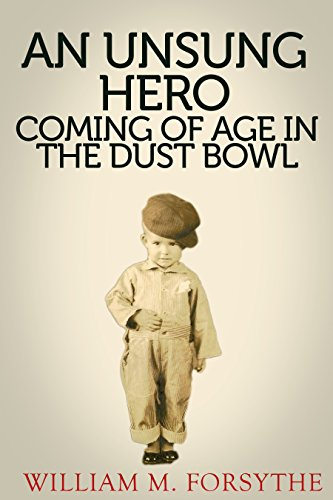 An UnSung Hero: Coming of Age in the Dust Bowl (A Greatest Generation Account Book 1) by William M. Forsythe