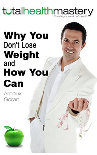 Why You Don't Lose Weight and How You Can: The Secrets of Weight Loss Everyone is Looking For (Total Health Mastery Book 1) by Arnoux Goran