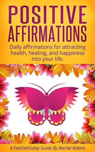 Positive Affirmations: Daily affirmations for attracting health, healing, and happiness into your life. (FeelFabToday Guides Book 4) by Rachel Robins