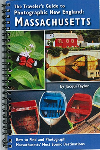 The Traveler's Guide to Photographic New England: MASSACHUSETTS: How to Find and Photograph Massachusetts' Most Scenic Destinations by Jacqui Taylor