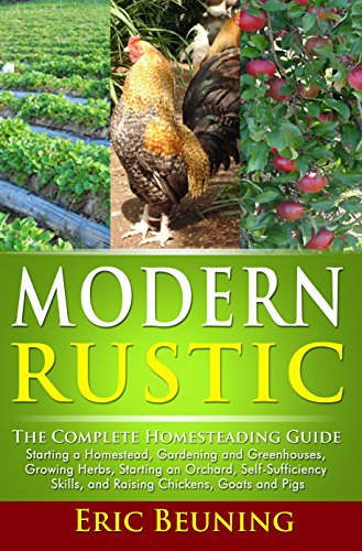 Modern Rustic: The Complete Homesteading Guide: Starting a Homestead, Gardening and Greenhouses, Growing Herbs, Starting an Orchard, Self-Sufficiency Skills, and Raising Chickens, Goats and Pigs by Eric Beuning