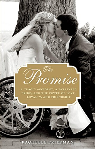 Promise: A Tragic Accident, A Paralyzed Bride, And The Power Of Love, Loyalty, And Friendship by Rachelle Friedman