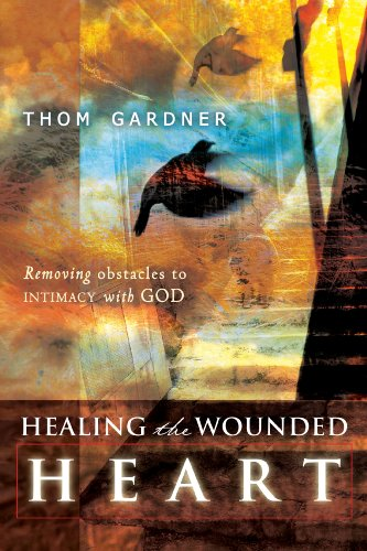 Healing the Wounded Heart: Removing Obstacles to Intimacy with God by Thom Gardner