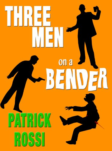 Three Men on a Bender: A Sinister Little Comedy by Patrick Rossi