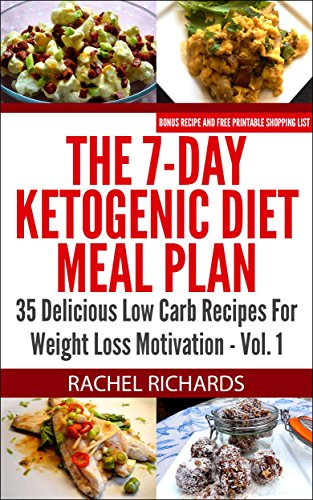 The 7-Day Ketogenic Diet Meal Plan: 35 Delicious Low Carb Recipes For Weight Loss Motivation - Volume 1 by Rachel Richards
