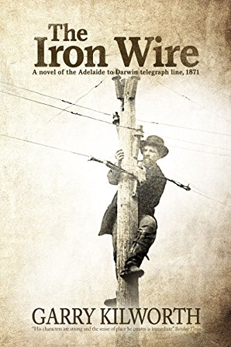 The Iron Wire: A novel of the Adelaide to Darwin telegraph line, 1871 by Garry Kilworth