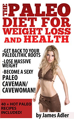 The Paleo Diet For Weight Loss and Health: Get Back to your Paleolithic Roots, Lose Massive Weight and Become a Sexy Paleo Caveman/ Cavewoman. 40+ HOT ... Recipes, Paleo for Weight Loss Book 1) by James Adler