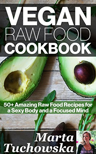 Vegan Raw Food Cookbook: 50+ Amazing Raw Food Recipes for a Sexy Body and a Focused Mind (Raw Foods, Vegan, Recipes, Vegan Cookbook Book 1) by Marta Tuchowska