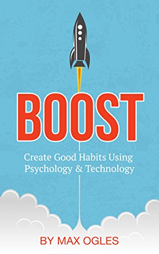 Boost: Create Good Habits Using Psychology and Technology by Max Ogles