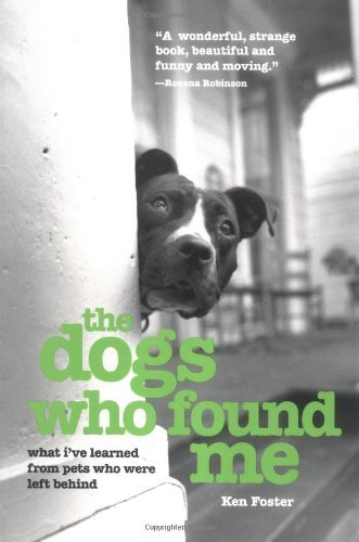 The Dogs Who Found Me: What I've Learned from Pets Who Were Left Behind by Ken Foster