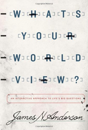 What's Your Worldview?: An Interactive Approach to Life's Big Questions by James N. Anderson
